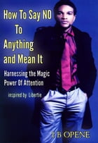 HOW TO SAY NO TO ANYTHING AND MEAN IT: HARNESSING THE MAGIC POWER OF ATTENTION by Ike Opene