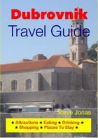 Dubrovnik, Croatia Travel Guide - Attractions, Eating, Drinking, Shopping & Places To Stay by Steve Jonas