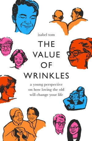 The Value of Wrinkles: A Young Perspective on How Loving the Old Will Change Your Life