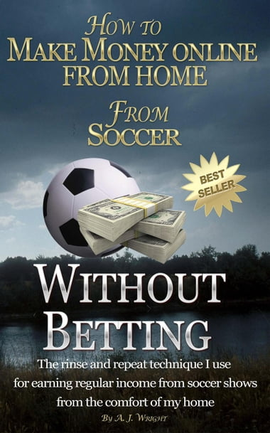 How to Make Money Online from Home from Soccer without Betting eBook by A.  J. Wright Kobo Edition | www.chapters.indigo.ca