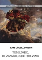 The Talking Bird, The Singing Tree, And The Golden Water by Kate Douglas Wiggin