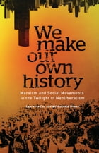 We Make Our Own History: Marxism and Social Movements in the Twilight of Neoliberalism