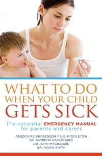 What to Do When Your Child Gets Sick: The essential emergency manual for parents and carers