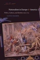Nationalism in Europe and America: Politics, Cultures, and Identities since 1775 by Lloyd S. Kramer