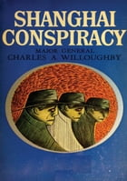 Shanghai Conspiracy: The Sorge Spy Ring, Moscow, Shanghai, Tokyo, San Francisco, New York by Maj.-Gen. Charles A. Willoughby