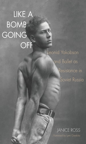Like a Bomb Going Off Leonid Yakobson and Ballet as Resistance in Soviet Russia