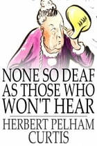 None so Deaf as Those Who Won't Hear: A Comedietta in One Act by Herbert Pelham Curtis