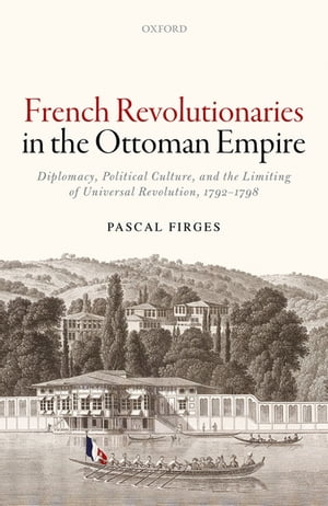 French Revolutionaries in the Ottoman Empire Diplomacy,  Political Culture,  and the Limiting of Universal Revolution,  1792-1798
