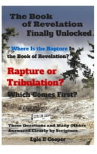 The book of Revelation Finally Unlocked: Where is the Rapture in the Book of Revelation? by Lyle E Cooper