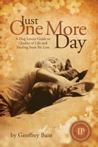 Just One More Day: A Dog Lovers Guide to Quality of Life and Healing from Pet Loss by Geoffrey Bain