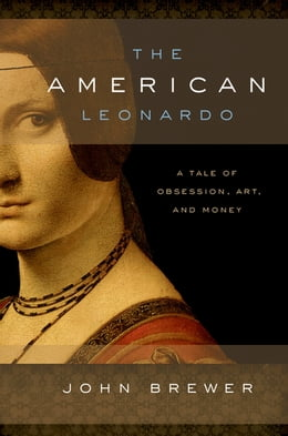 Book The American Leonardo: A Tale of Obsession, Art and Money by John Brewer
