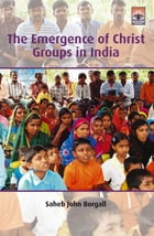 The Emergence of Christ Groups in India by Saheb Borgall