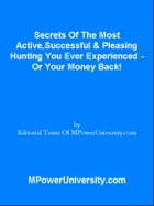 Secrets Of The Most Active,Successful & Pleasing Hunting You Ever Experienced - Or Your Money Back! by Editorial Team Of MPowerUniversity.com