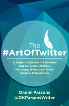 The #ArtOfTwitter: A Twitter Guide with 114 Powerful Tips for Artists, Authors, Musicians, Writers, and Other Creative  by Daniel Parsons