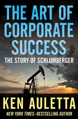 The Art of Corporate Success: The Story of Schlumberger by Ken Auletta