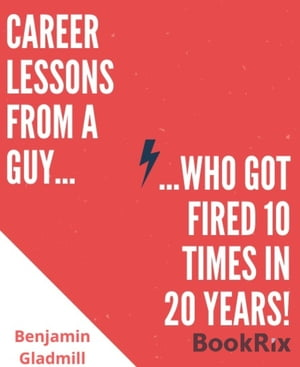 Career Lessons From a Guy Who Got Fired 10 Times in 20 Years! by Benjamin Gladmill