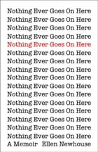 Nothing Ever Goes On Here: A Memoir by Ellen Newhouse