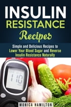 Insulin Resistance Recipes: Simple and Delicious Recipes to Lower Your Blood Sugar and Reverse Insulin Resistance Naturally: Healthy Cooking by Monica Hamilton