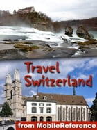 Travel Switzerland: Includes Zurich, Geneva, Basel, Berne, Baden, Chur and more. Illustrated guide, Phrasebook and Maps by MobileReference