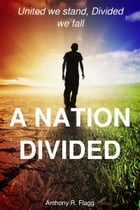 A Nation Divided: United We Stand, Divided We Fall by Anthony R. Flagg