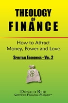 Theology of Finance: How to Attract Money, Power and Love: Spiritual Economics - Vol. 2 by Rev. Donald Reid