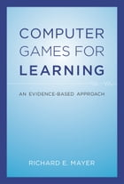Computer Games for Learning: An Evidence-Based Approach by Richard E. Mayer