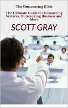 The Outsourcing Bible: The Ultimate Guide to Outsourcing Services, Outsourcing Business and More by Scott Gray