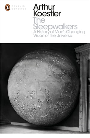 The Sleepwalkers A History of Man's Changing Vision of the Universe