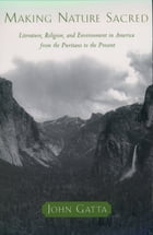 Making Nature Sacred: Literature, Religion, and Environment in America from the Puritans to the Present by John Gatta