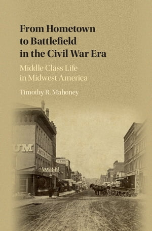 From Hometown to Battlefield in the Civil War Era Middle Class Life in Midwest America