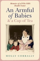 An Armful of Babies and a Cup of Tea: Memoirs of a 1950s NHS Health Visitor by Molly Corbally