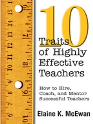 Ten Traits of Highly Effective Teachers How to Hire,  Coach,  and Mentor Successful Teachers