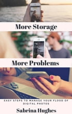 More Storage More Problems: Easy steps to manage your flood of digital photos by Sabrina Hughes