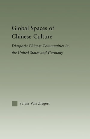 Global Spaces of Chinese Culture Diasporic Chinese Communities in the United States and Germany