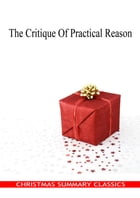 The Critique Of Practical Reason [Christmas Summary Classics] by Immanuel Kant
