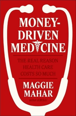 Book Money-Driven Medicine: The Real Reason Health Care Costs So Much by Maggie Mahar