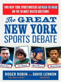 The Great New York Sports Debate: Two New York Sportswriters Go Head-to-Head on the 50 Most Heated…