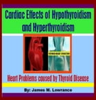Cardiac Effects of Hypothyroidism and Hyperthyroidism: Heart Problems caused by Thyroid Disease by James Lowrance