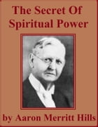 The Secret of Spiritual Power by Aaron Merritt Hills