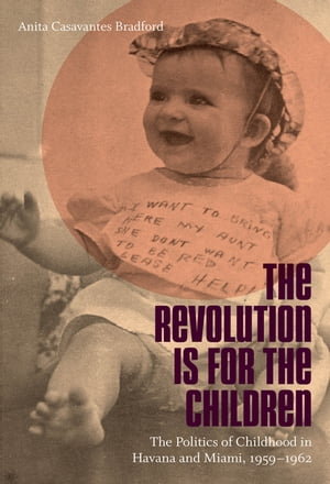 The Revolution Is for the Children The Politics of Childhood in Havana and Miami,  1959-1962