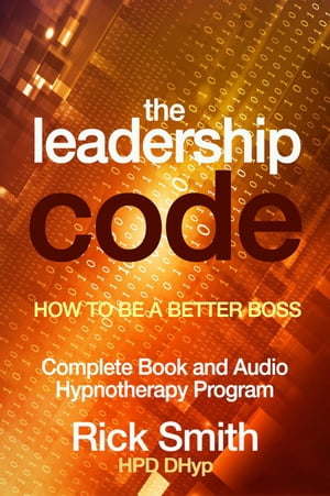 The Leadership Code - How to be a Better Boss - Complete Book and Audio Hypnotherapy Program by Richard (Rick) Smith
