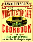 Fannie Flagg's Original Whistle Stop Cafe Cookbook: Featuring : Fried Green Tomatoes, Southern Barbecue, Banana Split Cake, and Many Other Great Recip by Fannie Flagg