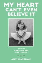 My Heart Can't Even Believe It: A Story of Science, Love, and Down Syndrome by Amy Silverman