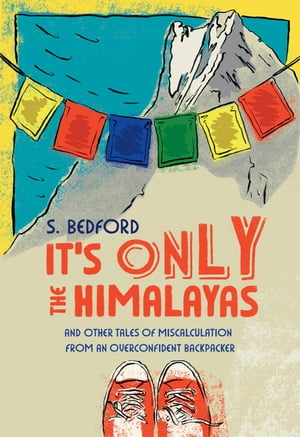 It's Only the Himalayas: And Other Tales of Miscalculation from an Overconfident Backpacker by S. Bedford
