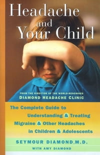 Headache and Your Child: The Complete Guide to Understanding and Treating Migraine and Other…