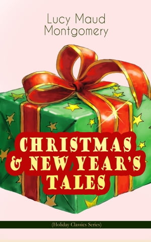 CHRISTMAS & NEW YEAR'S TALES (Holiday Classics Series): Including Anne Shirley Series by Lucy Maud Montgomery