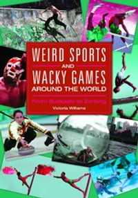 Weird Sports and Wacky Games around the World: From Buzkashi to Zorbing: From Buzkashi to Zorbing