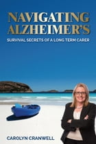 Navigating Alzheimer's: Survival Secrets of a Long Term Carer by Carolyn Cranwell