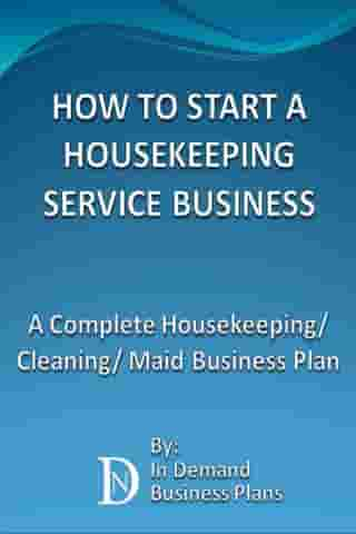 How To Start A Housekeeping Service Business: A Complete Housekeeping/ Cleaning/ Maid Business Plan