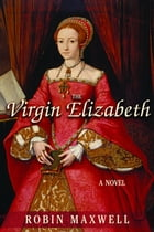 The Virgin Elizabeth: A Novel by Robin Maxwell